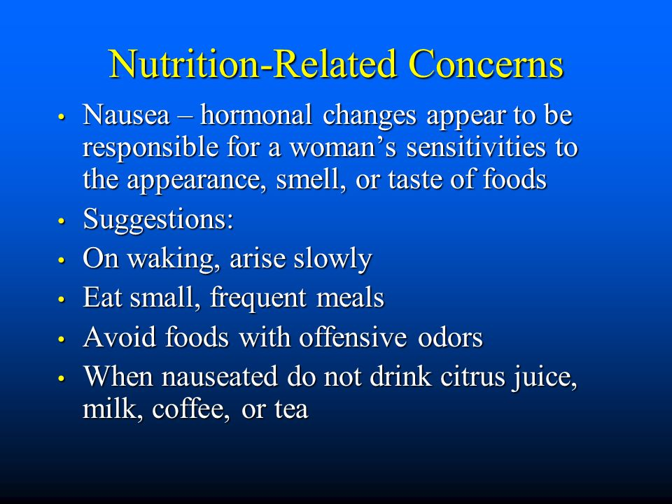 Nutrition-Related Concerns Nausea – hormonal changes appear to be responsible for a woman's sensitivities to the appearance, smell, or taste of foods Nausea – hormonal changes appear to be responsible for a woman's sensitivities to the appearance, smell, or taste of foods Suggestions: Suggestions: On waking, arise slowly On waking, arise slowly Eat small, frequent meals Eat small, frequent meals Avoid foods with offensive odors Avoid foods with offensive odors When nauseated do not drink citrus juice, milk, coffee, or tea When nauseated do not drink citrus juice, milk, coffee, or tea