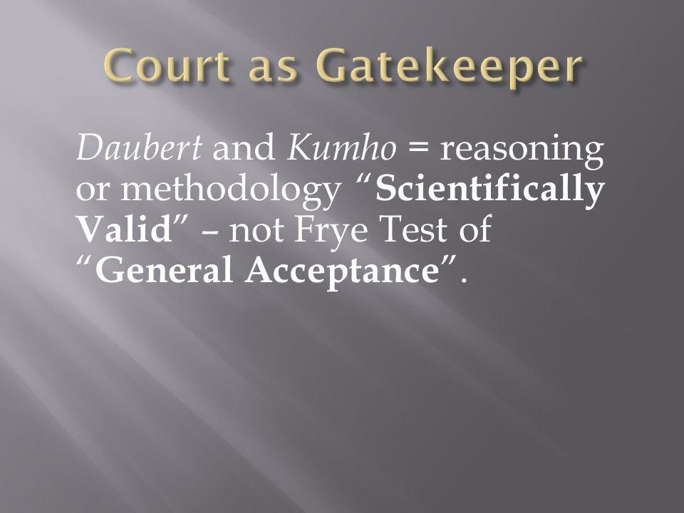 Daubert and Kumho = reasoning or methodology Scientifically Valid – not Frye Test of General Acceptance .