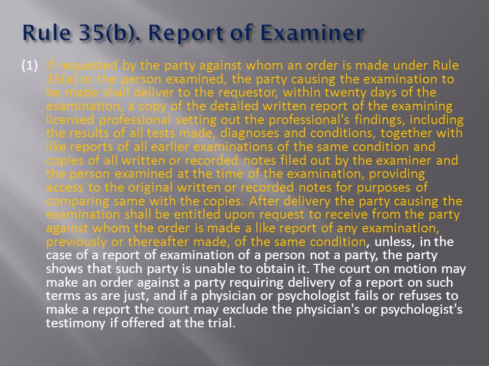 (1) If requested by the party against whom an order is made under Rule 35(a) or the person examined, the party causing the examination to be made shall deliver to the requestor, within twenty days of the examination, a copy of the detailed written report of the examining licensed professional setting out the professional s findings, including the results of all tests made, diagnoses and conditions, together with like reports of all earlier examinations of the same condition and copies of all written or recorded notes filed out by the examiner and the person examined at the time of the examination, providing access to the original written or recorded notes for purposes of comparing same with the copies.