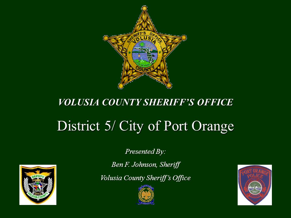 VOLUSIA COUNTY SHERIFF'S OFFICE District 5/ City of Port Orange Presented By: Ben F.