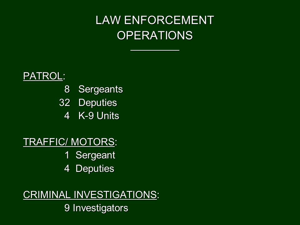 LAW ENFORCEMENT OPERATIONS_____________ PATROL: 8 Sergeants 8 Sergeants 32 Deputies 32 Deputies 4 K-9 Units 4 K-9 Units TRAFFIC/ MOTORS: 1 Sergeant 1 Sergeant 4 Deputies 4 Deputies CRIMINAL INVESTIGATIONS: 9 Investigators 9 Investigators