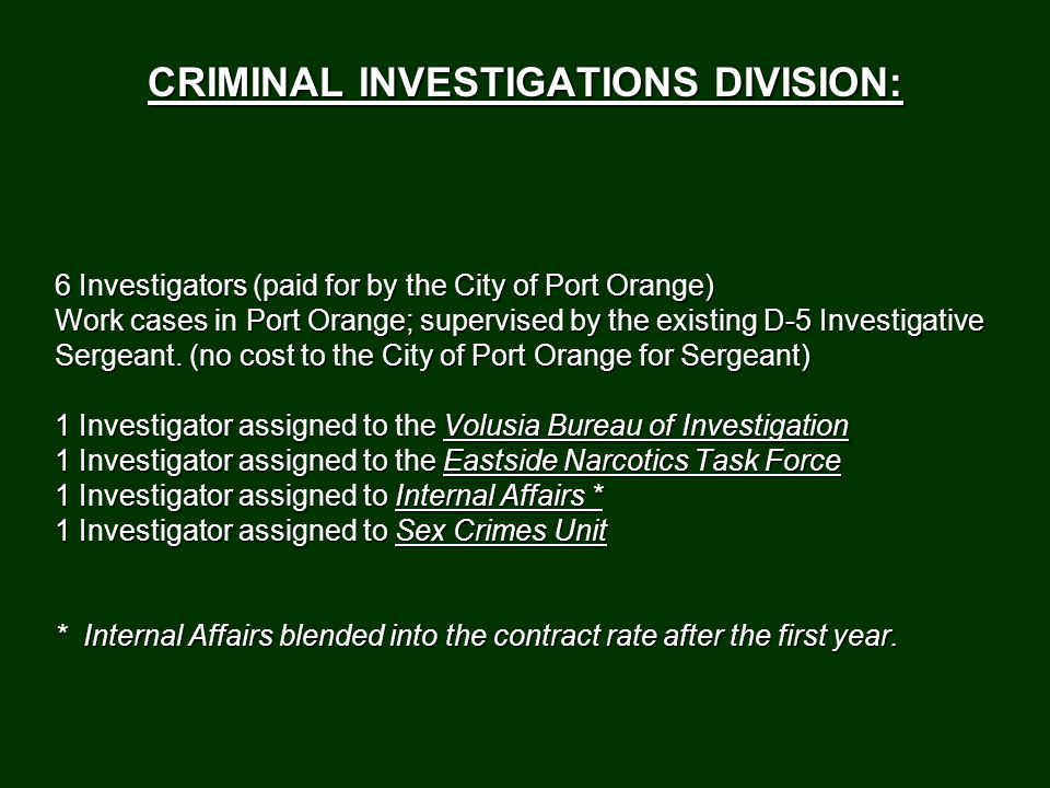CRIMINAL INVESTIGATIONS DIVISION: 6 Investigators (paid for by the City of Port Orange) Work cases in Port Orange; supervised by the existing D-5 Investigative Sergeant.