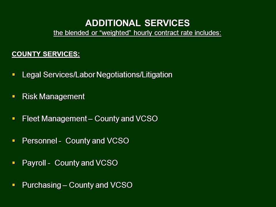 ADDITIONAL SERVICES the blended or weighted hourly contract rate includes: COUNTY SERVICES:  Legal Services/Labor Negotiations/Litigation  Risk Management  Fleet Management – County and VCSO  Personnel - County and VCSO  Payroll - County and VCSO  Purchasing – County and VCSO