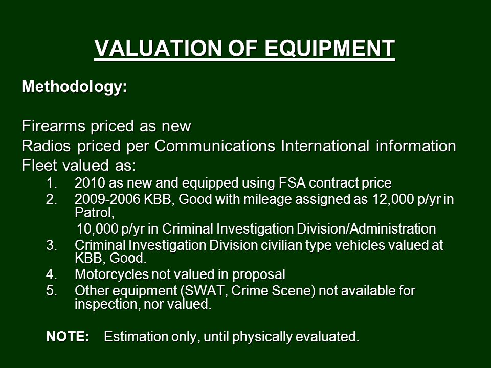 VALUATION OF EQUIPMENT Methodology: Firearms priced as new Radios priced per Communications International information Fleet valued as: 1.2010 as new and equipped using FSA contract price 2.2009-2006 KBB, Good with mileage assigned as 12,000 p/yr in Patrol, 10,000 p/yr in Criminal Investigation Division/Administration 10,000 p/yr in Criminal Investigation Division/Administration 3.Criminal Investigation Division civilian type vehicles valued at KBB, Good.