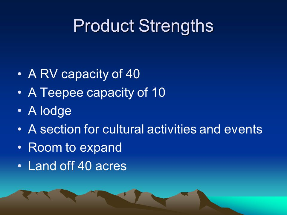 Product Strengths A RV capacity of 40 A Teepee capacity of 10 A lodge A section for cultural activities and events Room to expand Land off 40 acres