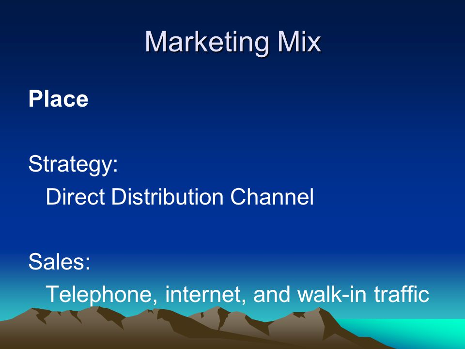 Marketing Mix Place Strategy: Direct Distribution Channel Sales: Telephone, internet, and walk-in traffic