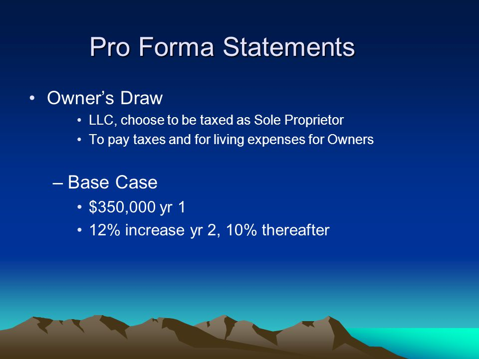 Pro Forma Statements Owner's Draw LLC, choose to be taxed as Sole Proprietor To pay taxes and for living expenses for Owners –Base Case $350,000 yr 1