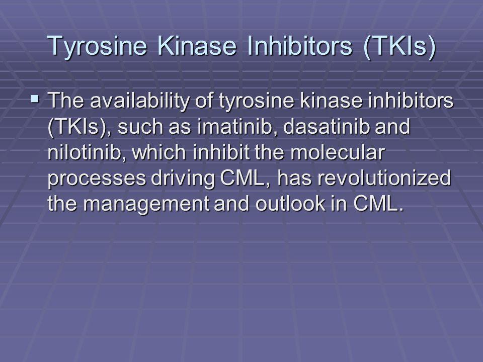 Tyrosine Kinase Inhibitors (TKIs)  The availability of tyrosine kinase inhibitors (TKIs), such as imatinib, dasatinib and nilotinib, which inhibit th