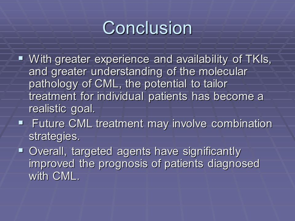Conclusion  With greater experience and availability of TKIs, and greater understanding of the molecular pathology of CML, the potential to tailor tr
