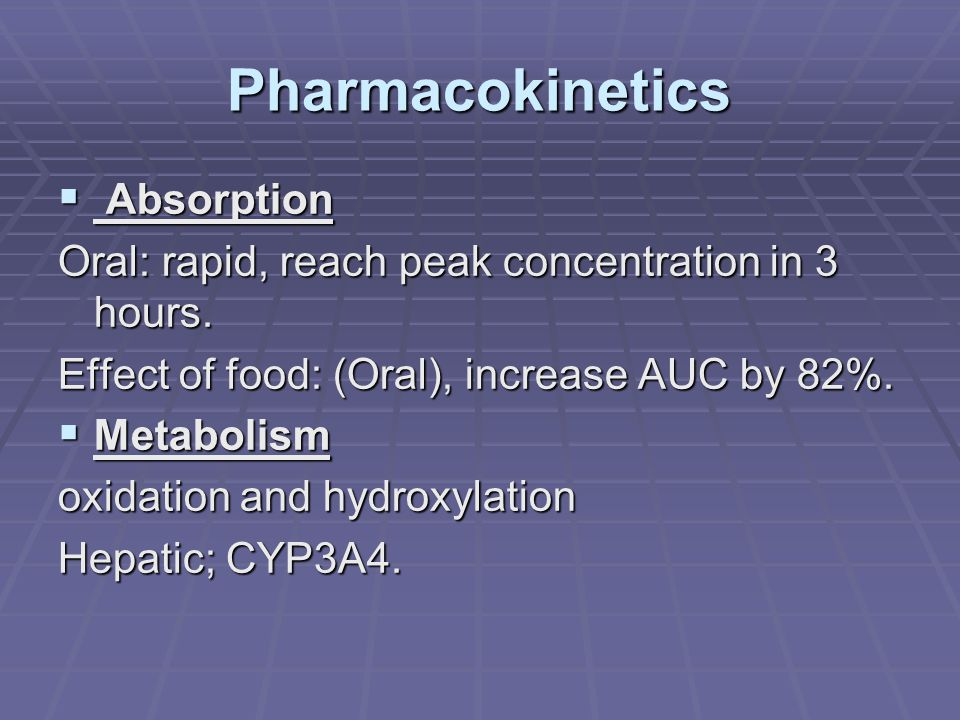 Pharmacokinetics  Absorption Oral: rapid, reach peak concentration in 3 hours. Effect of food: (Oral), increase AUC by 82%.  Metabolism oxidation an