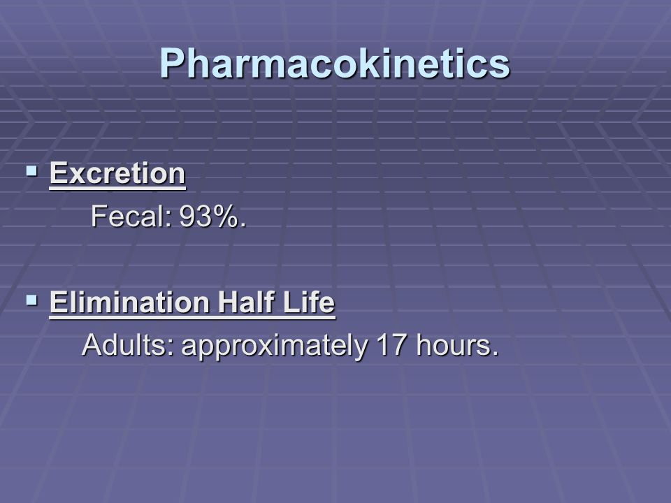 Pharmacokinetics  Excretion Fecal: 93%. Fecal: 93%.  Elimination Half Life Adults: approximately 17 hours. Adults: approximately 17 hours.