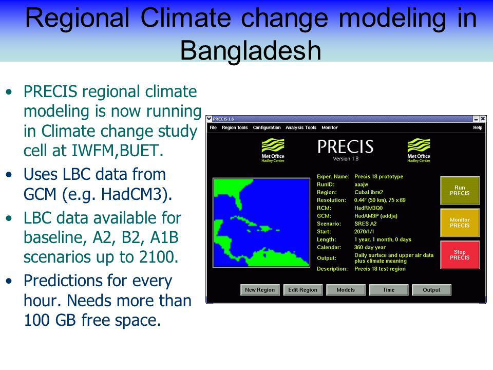 Regional Climate change modeling in Bangladesh PRECIS regional climate modeling is now running in Climate change study cell at IWFM,BUET.