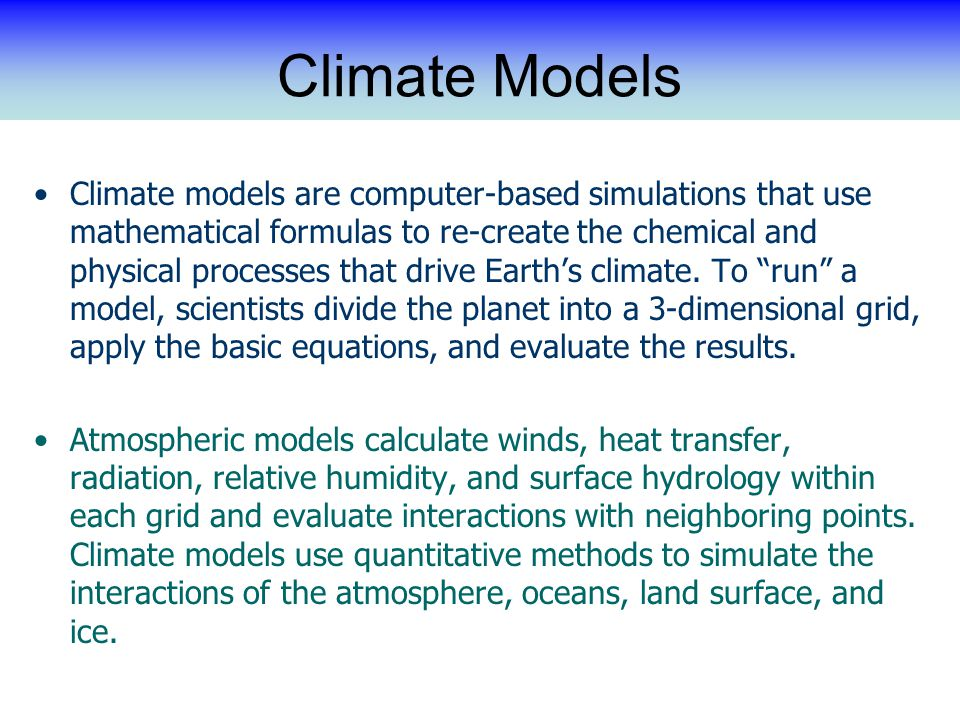 Climate Models Climate models are computer-based simulations that use mathematical formulas to re-create the chemical and physical processes that drive Earth's climate.