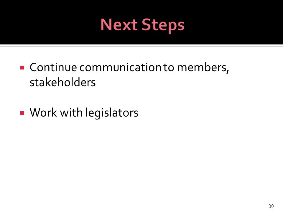  Continue communication to members, stakeholders  Work with legislators 30