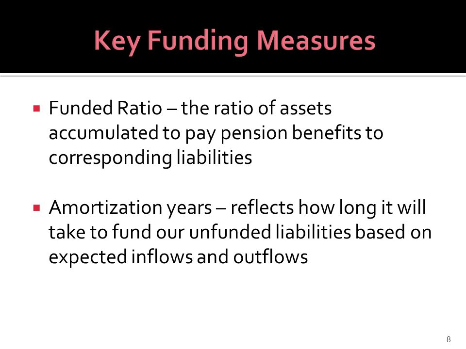  Funded Ratio – the ratio of assets accumulated to pay pension benefits to corresponding liabilities  Amortization years – reflects how long it will take to fund our unfunded liabilities based on expected inflows and outflows 8