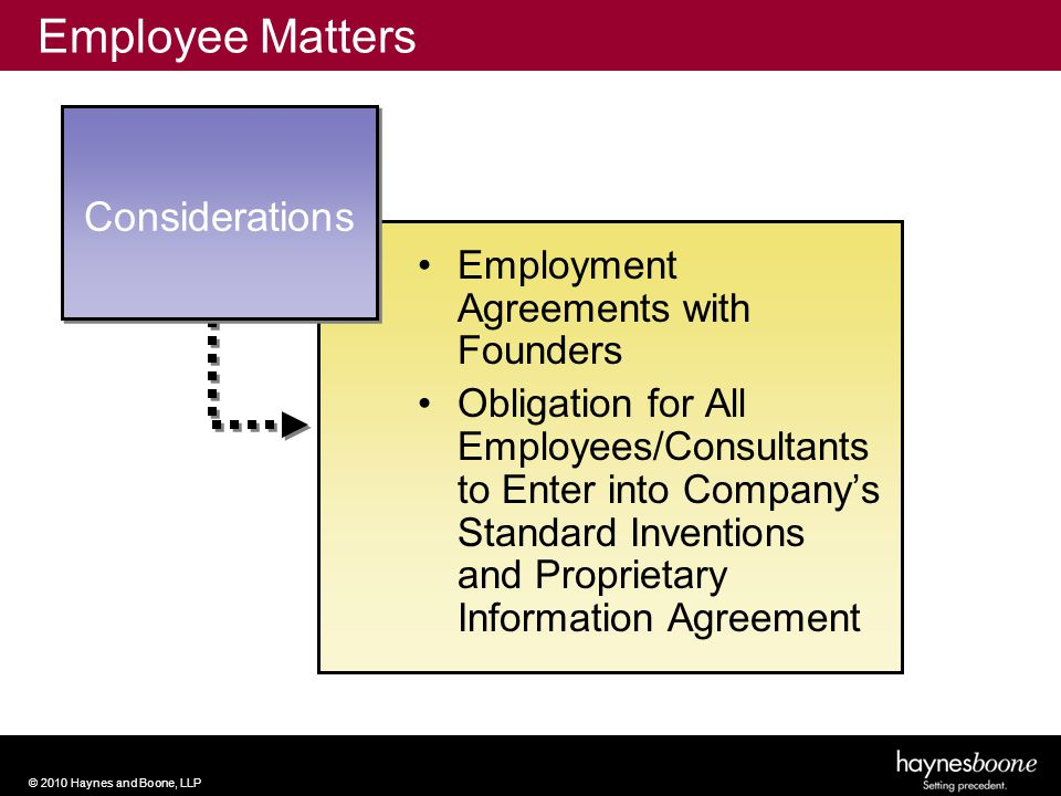 © 2010 Haynes and Boone, LLP Considerations Employee Matters Employment Agreements with Founders Obligation for All Employees/Consultants to Enter into Company's Standard Inventions and Proprietary Information Agreement