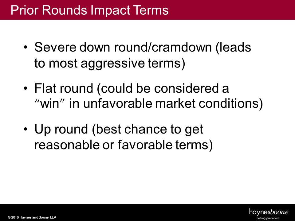 © 2010 Haynes and Boone, LLP Severe down round/cramdown (leads to most aggressive terms) Flat round (could be considered a win in unfavorable market conditions) Up round (best chance to get reasonable or favorable terms) Prior Rounds Impact Terms