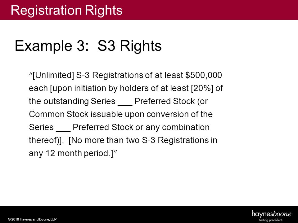 © 2010 Haynes and Boone, LLP [Unlimited] S-3 Registrations of at least $500,000 each [upon initiation by holders of at least [20%] of the outstanding Series ___ Preferred Stock (or Common Stock issuable upon conversion of the Series ___ Preferred Stock or any combination thereof)].