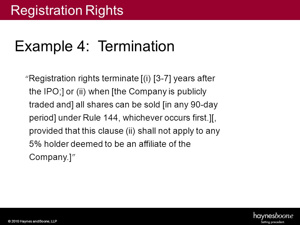 © 2010 Haynes and Boone, LLP Registration rights terminate [(i) [3-7] years after the IPO;] or (ii) when [the Company is publicly traded and] all shares can be sold [in any 90-day period] under Rule 144, whichever occurs first.][, provided that this clause (ii) shall not apply to any 5% holder deemed to be an affiliate of the Company.] Example 4: Termination Registration Rights