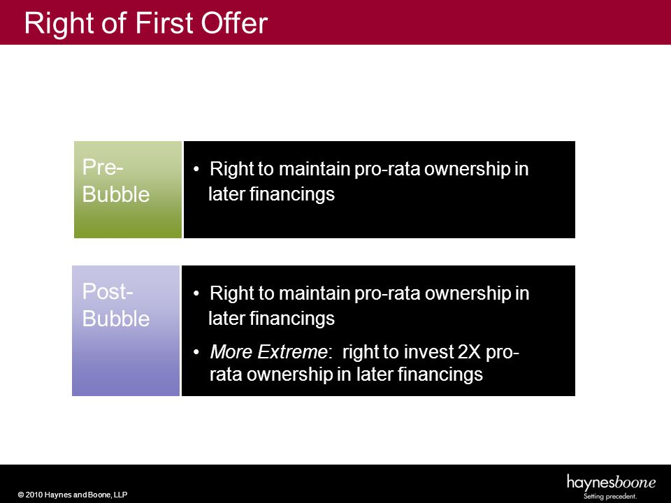 © 2010 Haynes and Boone, LLP Pre- Bubble Right to maintain pro-rata ownership in later financings Right of First Offer Post- Bubble Right to maintain pro-rata ownership in later financings More Extreme: right to invest 2X pro- rata ownership in later financings