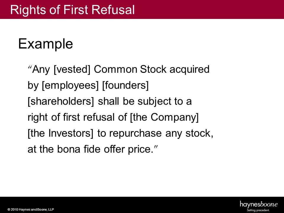 © 2010 Haynes and Boone, LLP Any [vested] Common Stock acquired by [employees] [founders] [shareholders] shall be subject to a right of first refusal of [the Company] [the Investors] to repurchase any stock, at the bona fide offer price.