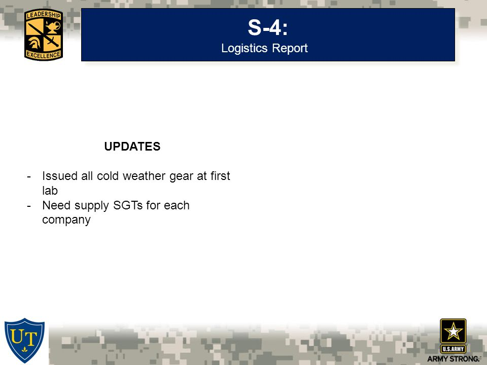 S-4: Logistics Report S-4: Logistics Report UPDATES -Issued all cold weather gear at first lab -Need supply SGTs for each company