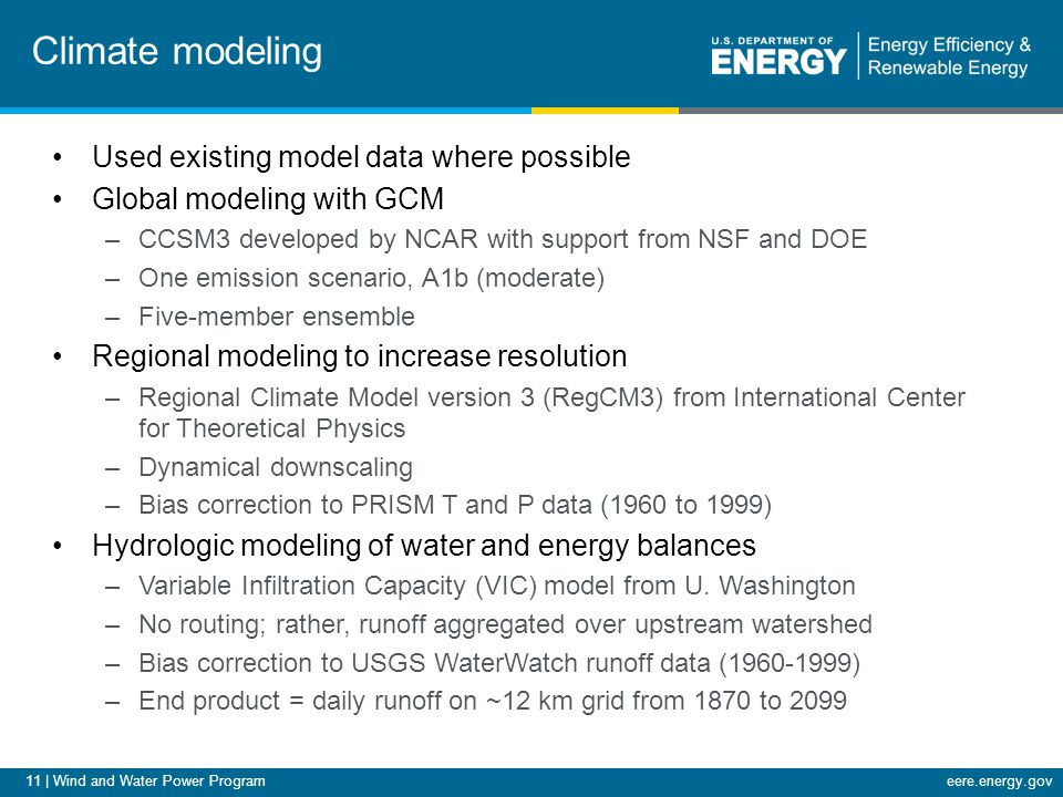11 | Wind and Water Power Programeere.energy.gov Climate modeling Used existing model data where possible Global modeling with GCM –CCSM3 developed by