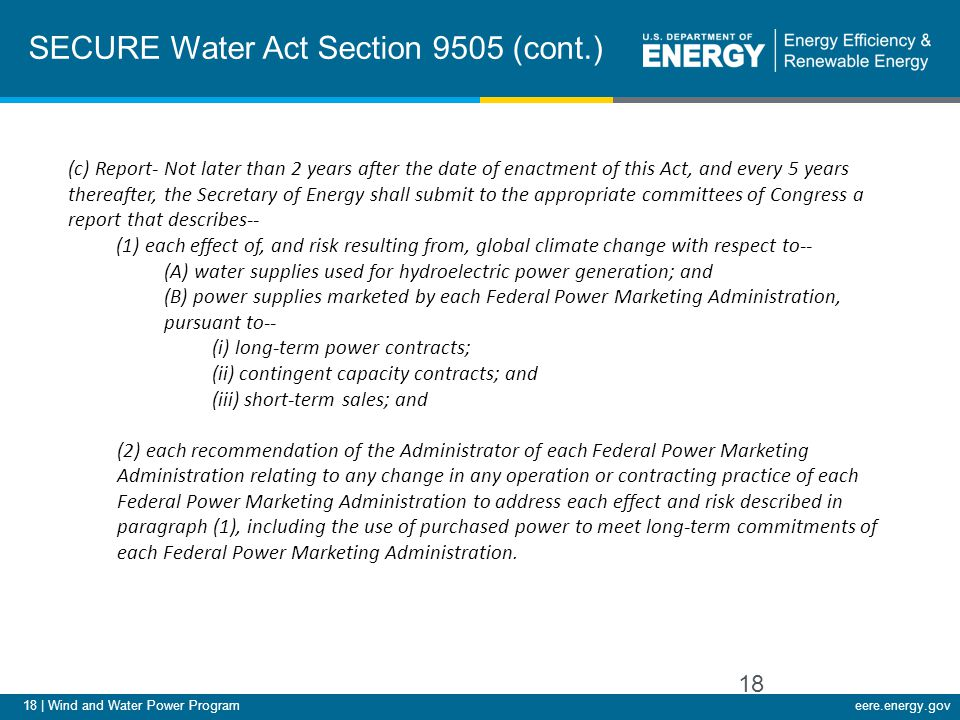 18 | Wind and Water Power Programeere.energy.gov SECURE Water Act Section 9505 (cont.) 18 (c) Report- Not later than 2 years after the date of enactme
