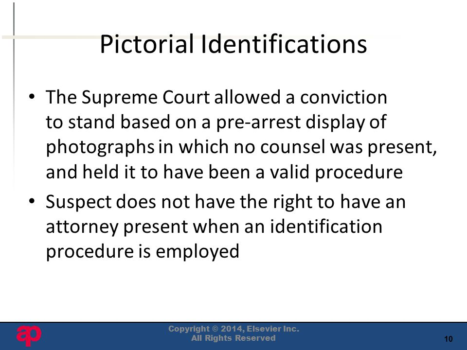 10 Pictorial Identifications The Supreme Court allowed a conviction to stand based on a pre-arrest display of photographs in which no counsel was present, and held it to have been a valid procedure Suspect does not have the right to have an attorney present when an identification procedure is employed Copyright © 2014, Elsevier Inc.