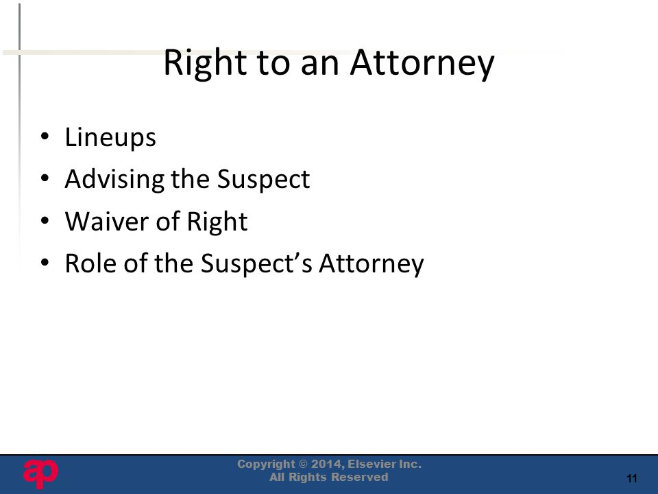 11 Right to an Attorney Lineups Advising the Suspect Waiver of Right Role of the Suspect's Attorney Copyright © 2014, Elsevier Inc.