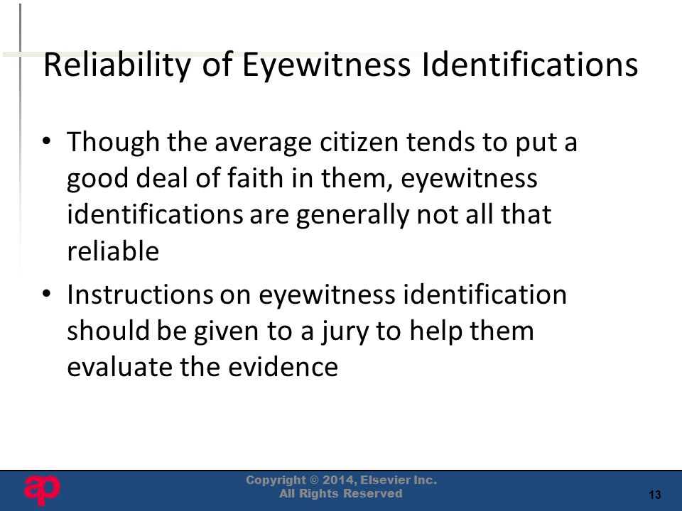 13 Reliability of Eyewitness Identifications Though the average citizen tends to put a good deal of faith in them, eyewitness identifications are generally not all that reliable Instructions on eyewitness identification should be given to a jury to help them evaluate the evidence Copyright © 2014, Elsevier Inc.