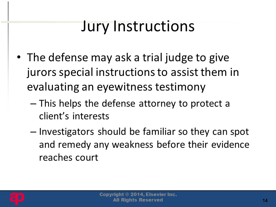 14 Jury Instructions The defense may ask a trial judge to give jurors special instructions to assist them in evaluating an eyewitness testimony – This helps the defense attorney to protect a client's interests – Investigators should be familiar so they can spot and remedy any weakness before their evidence reaches court Copyright © 2014, Elsevier Inc.