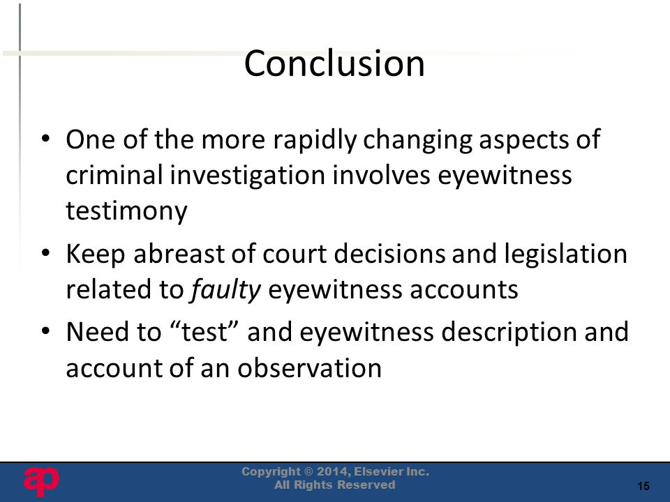 15 Conclusion One of the more rapidly changing aspects of criminal investigation involves eyewitness testimony Keep abreast of court decisions and legislation related to faulty eyewitness accounts Need to test and eyewitness description and account of an observation Copyright © 2014, Elsevier Inc.