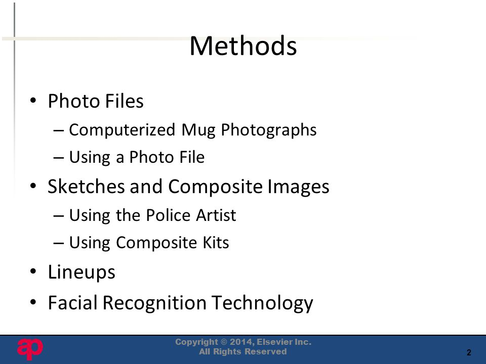 2 Methods Photo Files – Computerized Mug Photographs – Using a Photo File Sketches and Composite Images – Using the Police Artist – Using Composite Kits Lineups Facial Recognition Technology Copyright © 2014, Elsevier Inc.