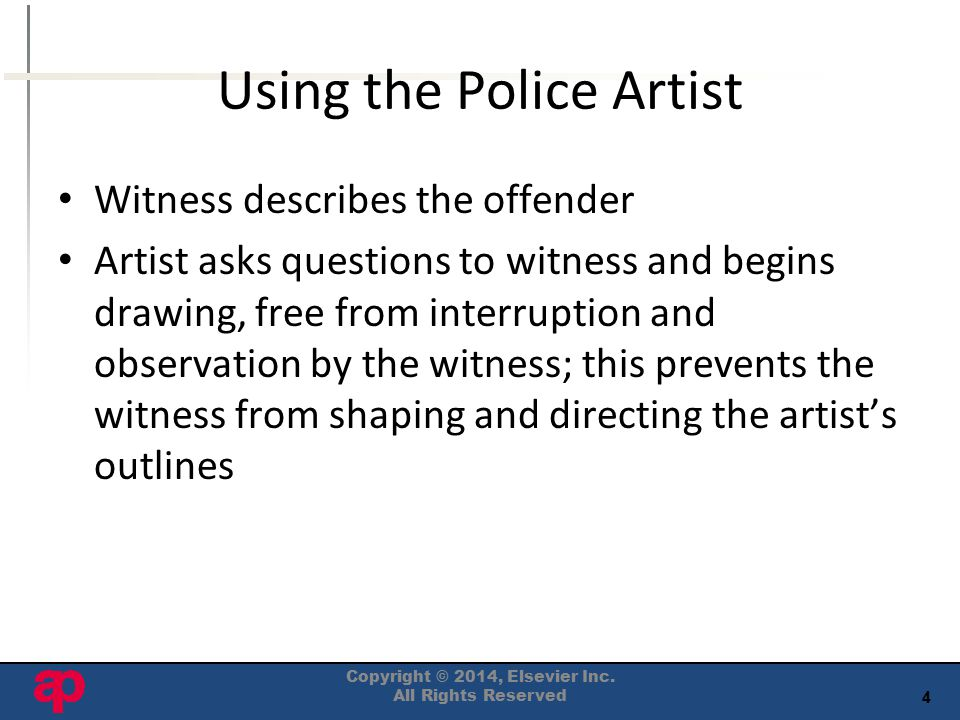 4 Using the Police Artist Witness describes the offender Artist asks questions to witness and begins drawing, free from interruption and observation by the witness; this prevents the witness from shaping and directing the artist's outlines Copyright © 2014, Elsevier Inc.