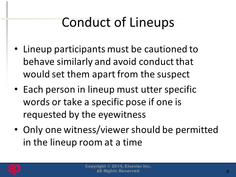 9 Conduct of Lineups Lineup participants must be cautioned to behave similarly and avoid conduct that would set them apart from the suspect Each person in lineup must utter specific words or take a specific pose if one is requested by the eyewitness Only one witness/viewer should be permitted in the lineup room at a time Copyright © 2014, Elsevier Inc.