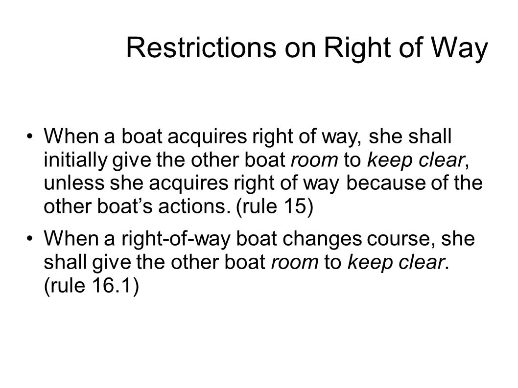Restrictions on Right of Way When a boat acquires right of way, she shall initially give the other boat room to keep clear, unless she acquires right