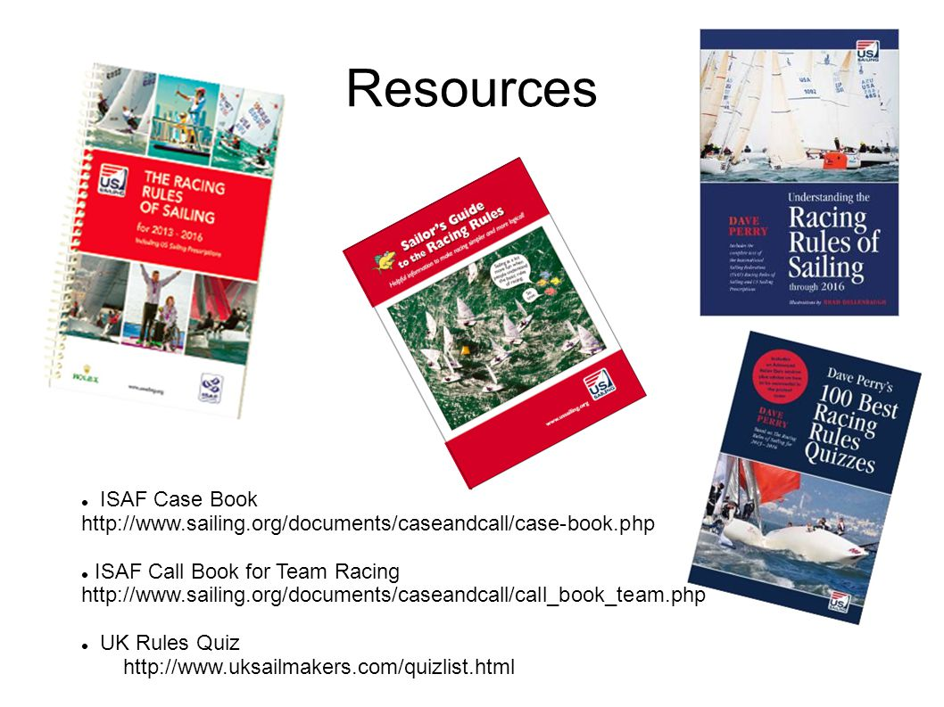Resources ISAF Case Book http://www.sailing.org/documents/caseandcall/case-book.php ISAF Call Book for Team Racing http://www.sailing.org/documents/ca