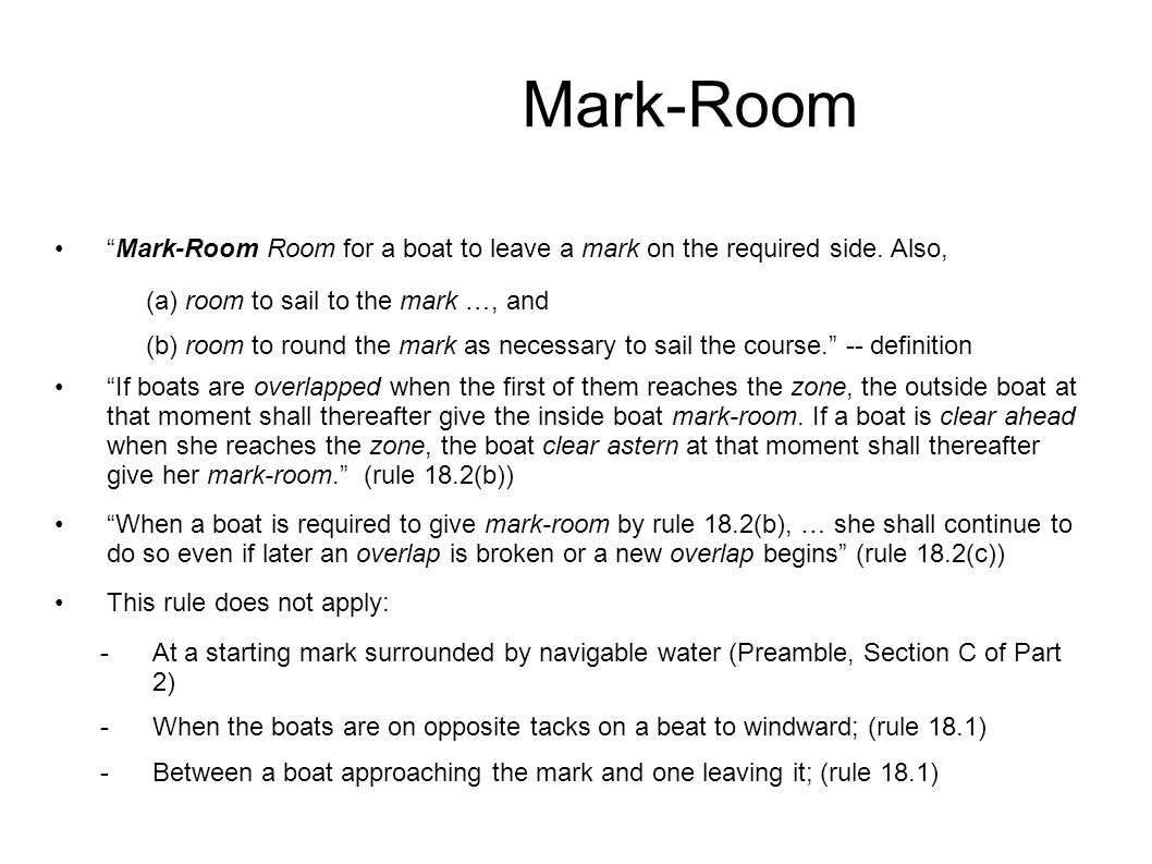 """Mark-Room """"Mark-Room Room for a boat to leave a mark on the required side. Also, (a) room to sail to the mark …, and (b) room to round the mark as nec"""