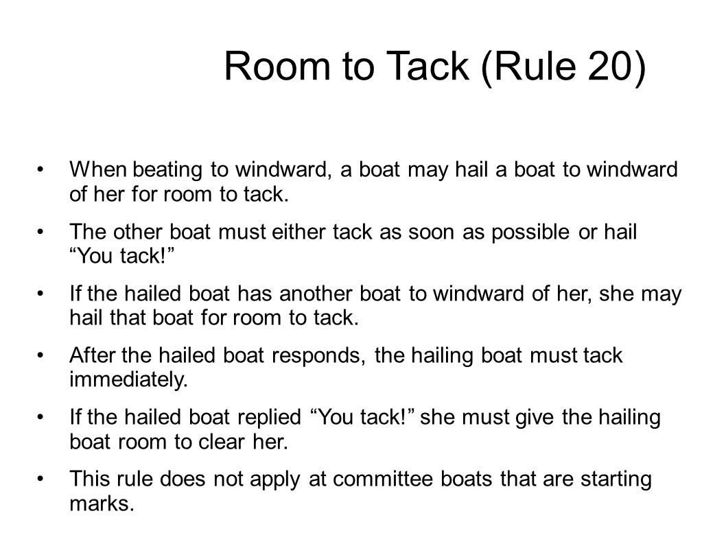 Room to Tack (Rule 20) When beating to windward, a boat may hail a boat to windward of her for room to tack. The other boat must either tack as soon a