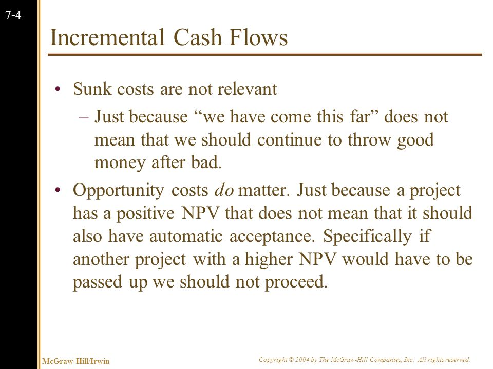 McGraw-Hill/Irwin Copyright © 2004 by The McGraw-Hill Companies, Inc. All rights reserved. 7-4 Incremental Cash Flows Sunk costs are not relevant –Jus