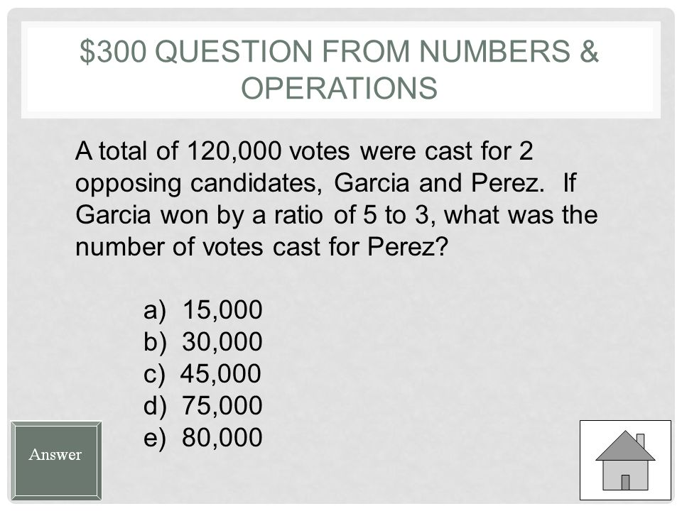 $300 QUESTION FROM NUMBERS & OPERATIONS A total of 120,000 votes were cast for 2 opposing candidates, Garcia and Perez.