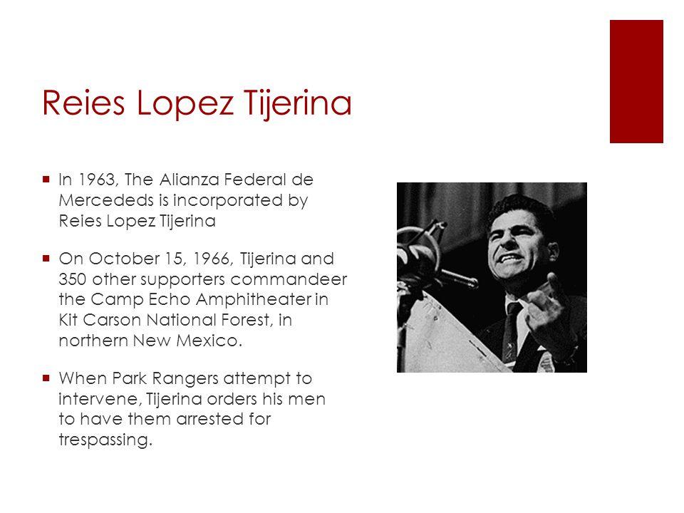 Reies Lopez Tijerina  In 1963, The Alianza Federal de Mercededs is incorporated by Reies Lopez Tijerina  On October 15, 1966, Tijerina and 350 other
