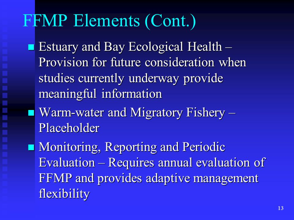 13 FFMP Elements (Cont.) Estuary and Bay Ecological Health – Provision for future consideration when studies currently underway provide meaningful information Estuary and Bay Ecological Health – Provision for future consideration when studies currently underway provide meaningful information Warm-water and Migratory Fishery – Placeholder Warm-water and Migratory Fishery – Placeholder Monitoring, Reporting and Periodic Evaluation – Requires annual evaluation of FFMP and provides adaptive management flexibility Monitoring, Reporting and Periodic Evaluation – Requires annual evaluation of FFMP and provides adaptive management flexibility