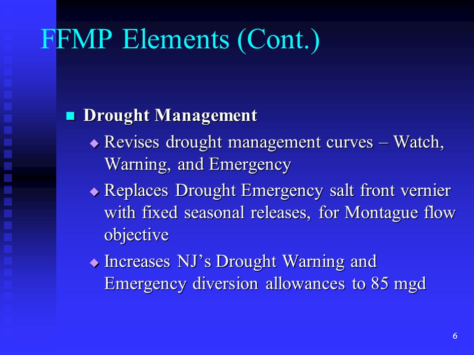 6 FFMP Elements (Cont.) Drought Management Drought Management  Revises drought management curves – Watch, Warning, and Emergency  Replaces Drought Emergency salt front vernier with fixed seasonal releases, for Montague flow objective  Increases NJ's Drought Warning and Emergency diversion allowances to 85 mgd