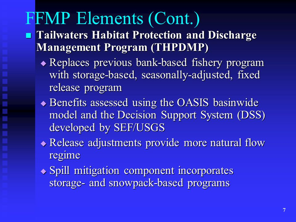 7 FFMP Elements (Cont.) Tailwaters Habitat Protection and Discharge Management Program (THPDMP) Tailwaters Habitat Protection and Discharge Management Program (THPDMP)  Replaces previous bank-based fishery program with storage-based, seasonally-adjusted, fixed release program  Benefits assessed using the OASIS basinwide model and the Decision Support System (DSS) developed by SEF/USGS  Release adjustments provide more natural flow regime  Spill mitigation component incorporates storage- and snowpack-based programs
