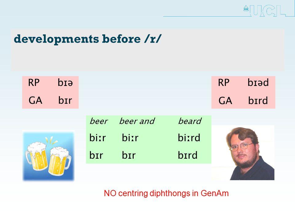 developments before /r/ beerbeer andbeard biːr biːr biːrd bɪr bɪr bɪrd RP bɪə GA bɪr RP bɪəd GA bɪrd NO centring diphthongs in GenAm