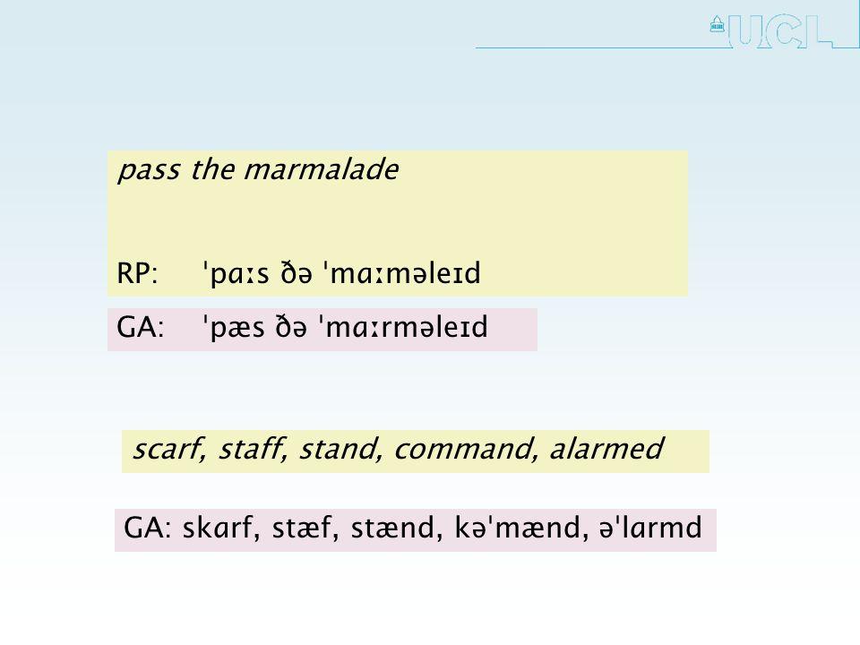 pass the marmalade RP: ˈpɑːs ðə ˈmɑːməleɪd GA:ˈpæs ðə ˈmɑːrməleɪd scarf, staff, stand, command, alarmed GA: skɑrf, stæf, stænd, kəˈmænd, əˈlɑrmd