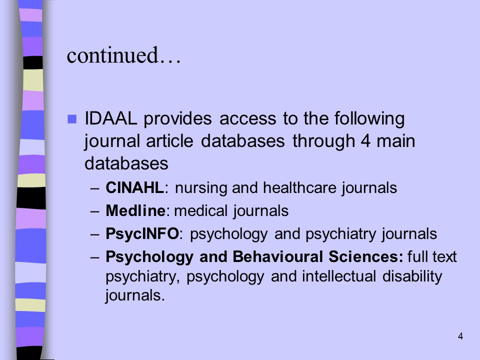 4 continued… IDAAL provides access to the following journal article databases through 4 main databases –CINAHL: nursing and healthcare journals –Medline: medical journals –PsycINFO: psychology and psychiatry journals –Psychology and Behavioural Sciences: full text psychiatry, psychology and intellectual disability journals.