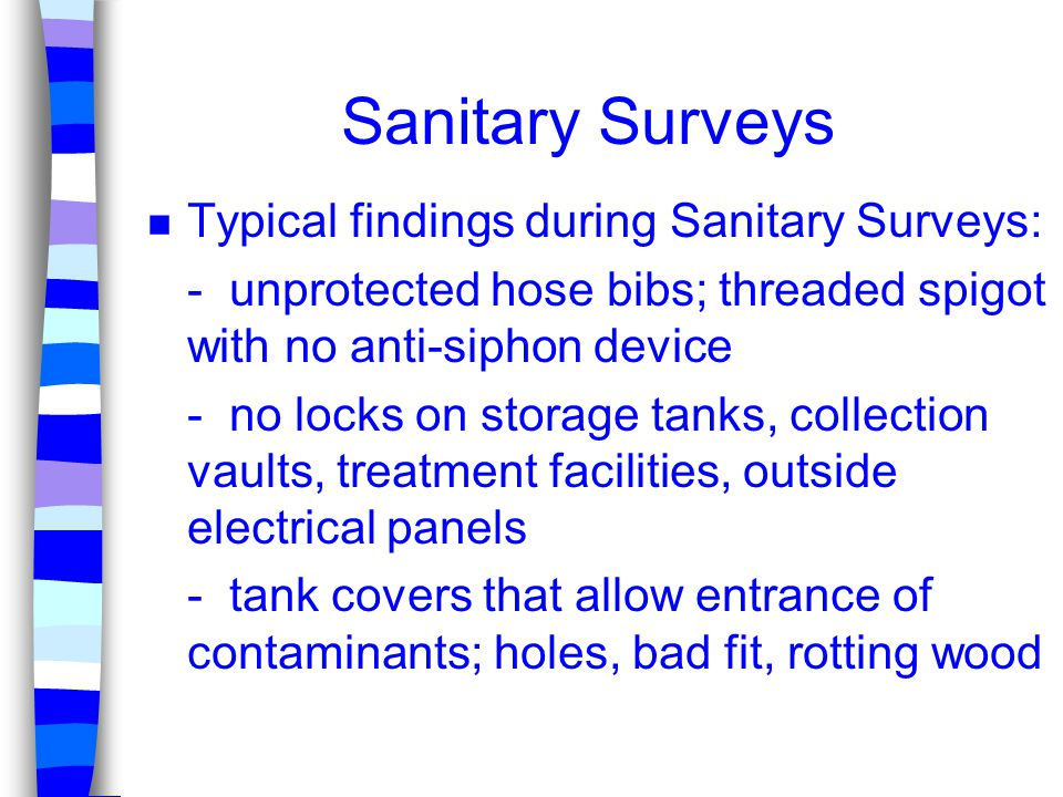 Sanitary Surveys n Typical findings during Sanitary Surveys: - unprotected hose bibs; threaded spigot with no anti-siphon device - no locks on storage